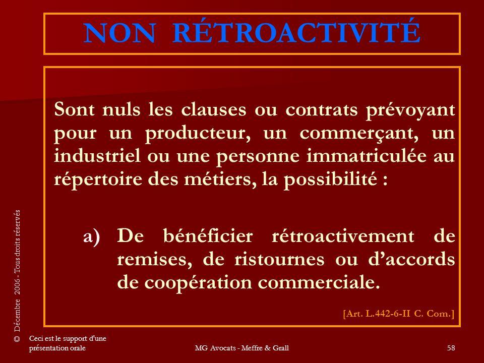 © Décembre 2006 - Tous droits réservés Ceci est le support d une présentation oraleMG Avocats - Meffre & Grall58 Sont nuls les clauses ou contrats prévoyant pour un producteur, un commerçant, un industriel ou une personne immatriculée au répertoire des métiers, la possibilité : a) a)De bénéficier rétroactivement de remises, de ristournes ou d'accords de coopération commerciale.