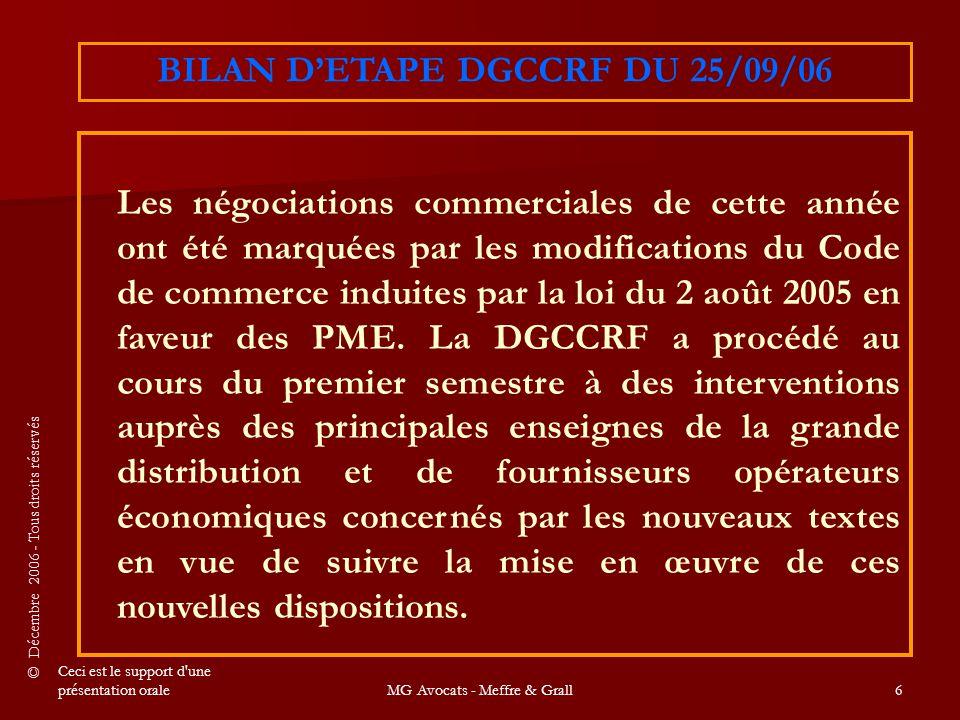 © Décembre 2006 - Tous droits réservés Ceci est le support d une présentation oraleMG Avocats - Meffre & Grall6 Les négociations commerciales de cette année ont été marquées par les modifications du Code de commerce induites par la loi du 2 août 2005 en faveur des PME.