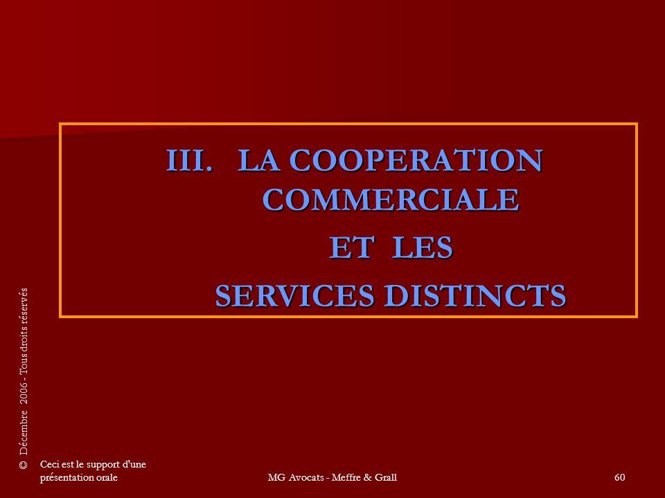 © Décembre 2006 - Tous droits réservés Ceci est le support d une présentation oraleMG Avocats - Meffre & Grall60 III.LA COOPERATION COMMERCIALE ET LES SERVICES DISTINCTS