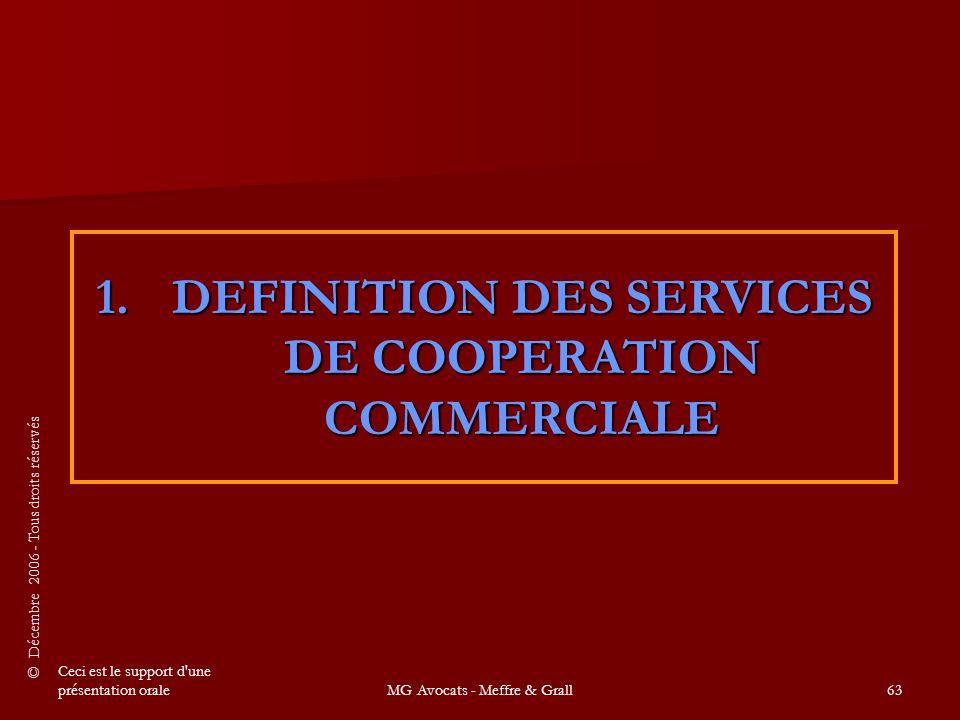 © Décembre 2006 - Tous droits réservés Ceci est le support d une présentation oraleMG Avocats - Meffre & Grall63 1.DEFINITION DES SERVICES DE COOPERATION COMMERCIALE