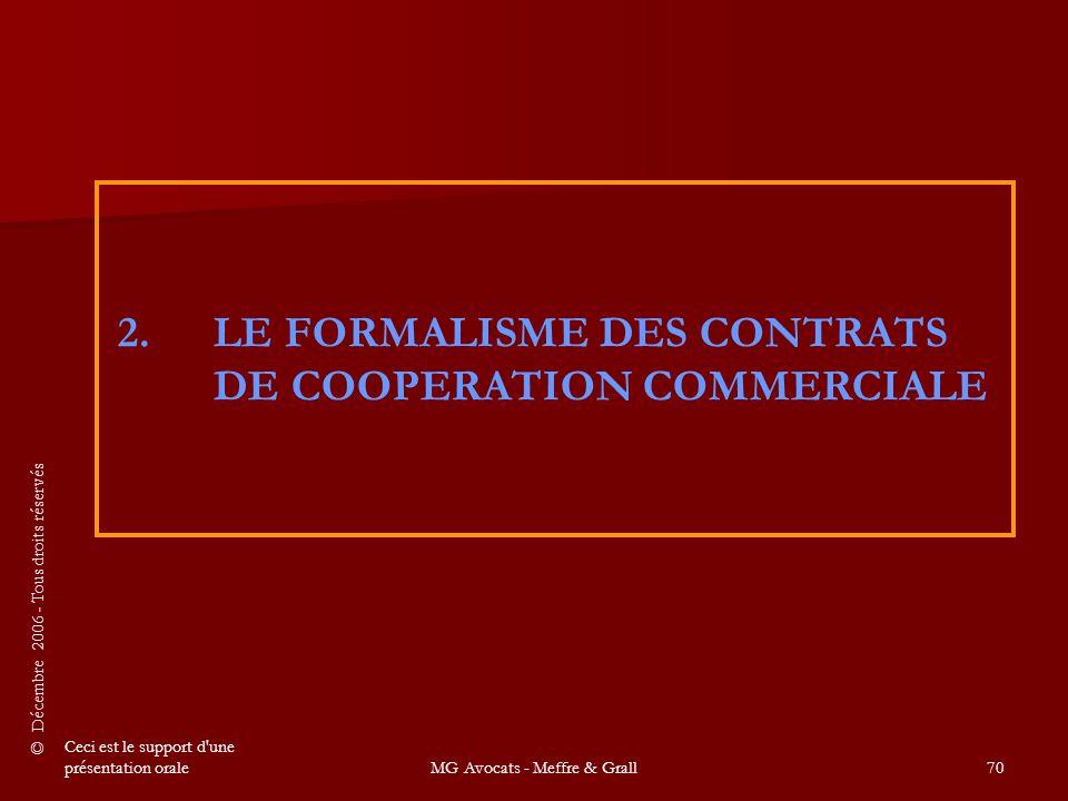 © Décembre 2006 - Tous droits réservés Ceci est le support d une présentation oraleMG Avocats - Meffre & Grall70 2.LE FORMALISME DES CONTRATS DE COOPERATION COMMERCIALE