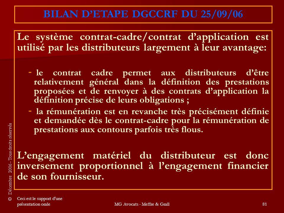 © Décembre 2006 - Tous droits réservés Ceci est le support d une présentation oraleMG Avocats - Meffre & Grall81 Le système contrat-cadre/contrat d'application est utilisé par les distributeurs largement à leur avantage: - - le contrat cadre permet aux distributeurs d'être relativement général dans la définition des prestations proposées et de renvoyer à des contrats d'application la définition précise de leurs obligations ; - - la rémunération est en revanche très précisément définie et demandée dès le contrat-cadre pour la rémunération de prestations aux contours parfois très flous.
