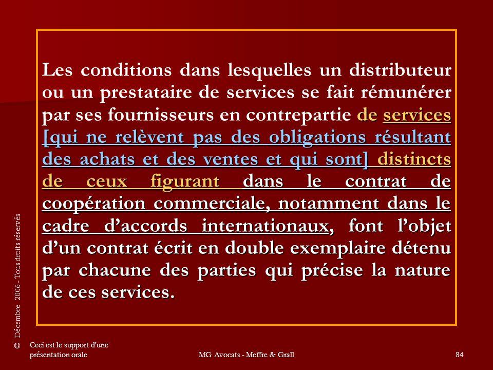 © Décembre 2006 - Tous droits réservés Ceci est le support d une présentation oraleMG Avocats - Meffre & Grall84 de services [qui ne relèvent pas des obligations résultant des achats et des ventes et qui sont] distincts de ceux figurant dans le contrat de coopération commerciale, notamment dans le cadre d'accords internationaux, font l'objet d'un contrat écrit en double exemplaire détenu par chacune des parties qui précise la nature de ces services.