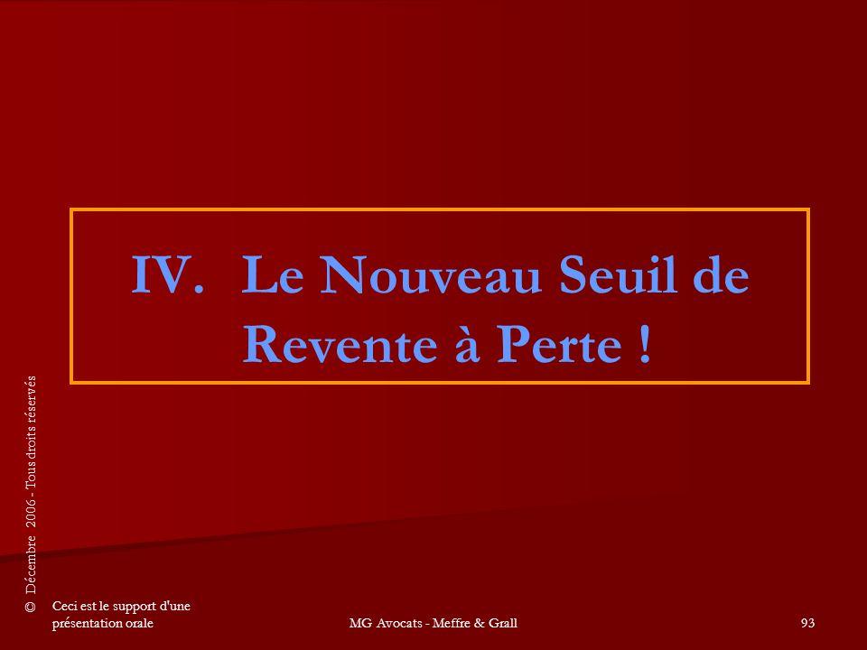 © Décembre 2006 - Tous droits réservés Ceci est le support d une présentation oraleMG Avocats - Meffre & Grall93 IV.Le Nouveau Seuil de Revente à Perte !