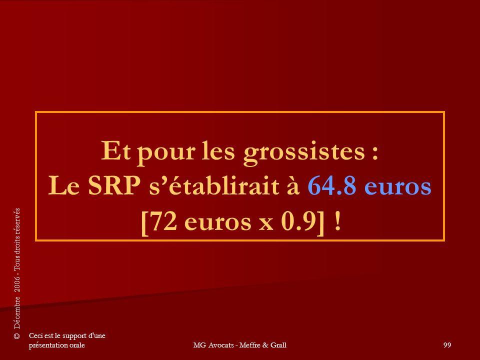 © Décembre 2006 - Tous droits réservés Ceci est le support d une présentation oraleMG Avocats - Meffre & Grall99 Et pour les grossistes : Le SRP s'établirait à 64.8 euros [72 euros x 0.9] !