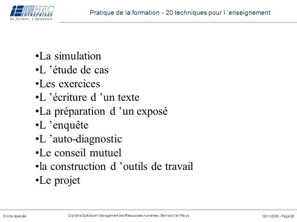 Droits réservés Diplôme Spécial en Management des Ressources humaines - Bernard Van Parys 15/11/2006 - Page 66 La simulation L 'étude de cas Les exerc