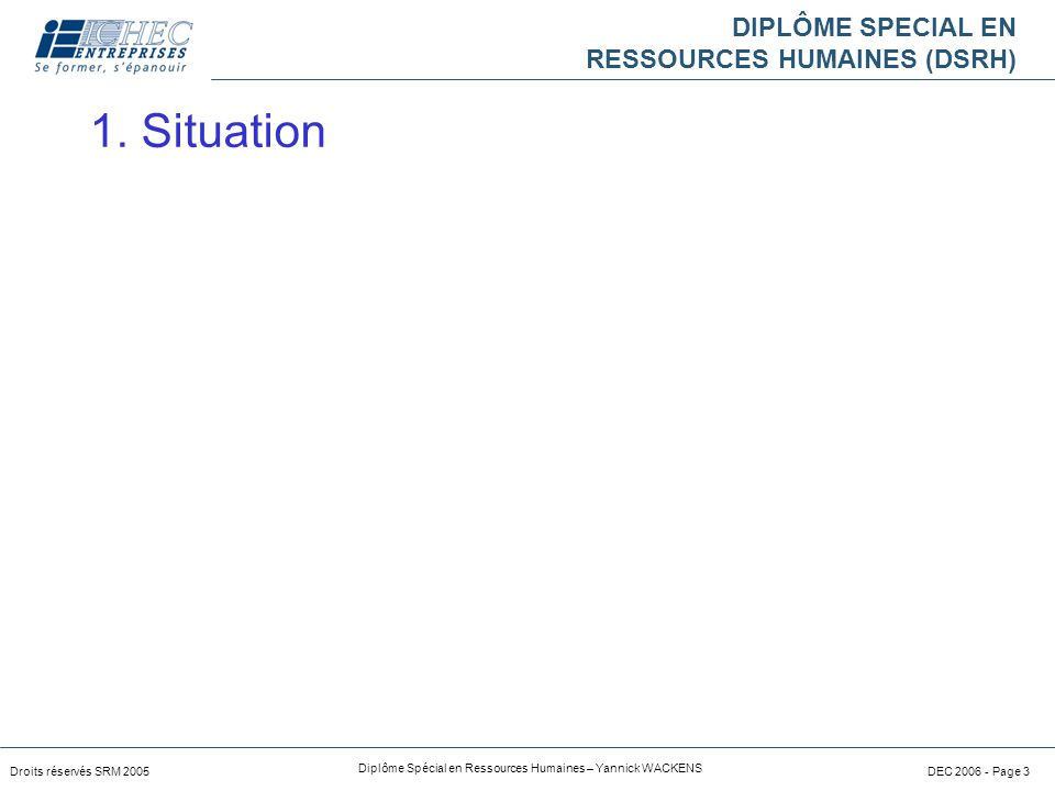 DIPLÔME SPECIAL EN RESSOURCES HUMAINES (DSRH) Droits réservés SRM 2005 Diplôme Spécial en Ressources Humaines – Yannick WACKENS DEC 2006 - Page 3 1.