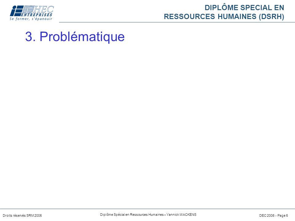 DIPLÔME SPECIAL EN RESSOURCES HUMAINES (DSRH) Droits réservés SRM 2005 Diplôme Spécial en Ressources Humaines – Yannick WACKENS DEC 2006 - Page 5 3.