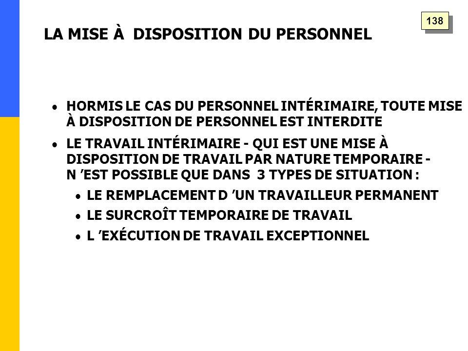   HORMIS LE CAS DU PERSONNEL INTÉRIMAIRE, TOUTE MISE À DISPOSITION DE PERSONNEL EST INTERDITE   LE TRAVAIL INTÉRIMAIRE - QUI EST UNE MISE À DISPOSITION DE TRAVAIL PAR NATURE TEMPORAIRE - N 'EST POSSIBLE QUE DANS 3 TYPES DE SITUATION :   LE REMPLACEMENT D 'UN TRAVAILLEUR PERMANENT   LE SURCROÎT TEMPORAIRE DE TRAVAIL   L 'EXÉCUTION DE TRAVAIL EXCEPTIONNEL LA MISE À DISPOSITION DU PERSONNEL 138