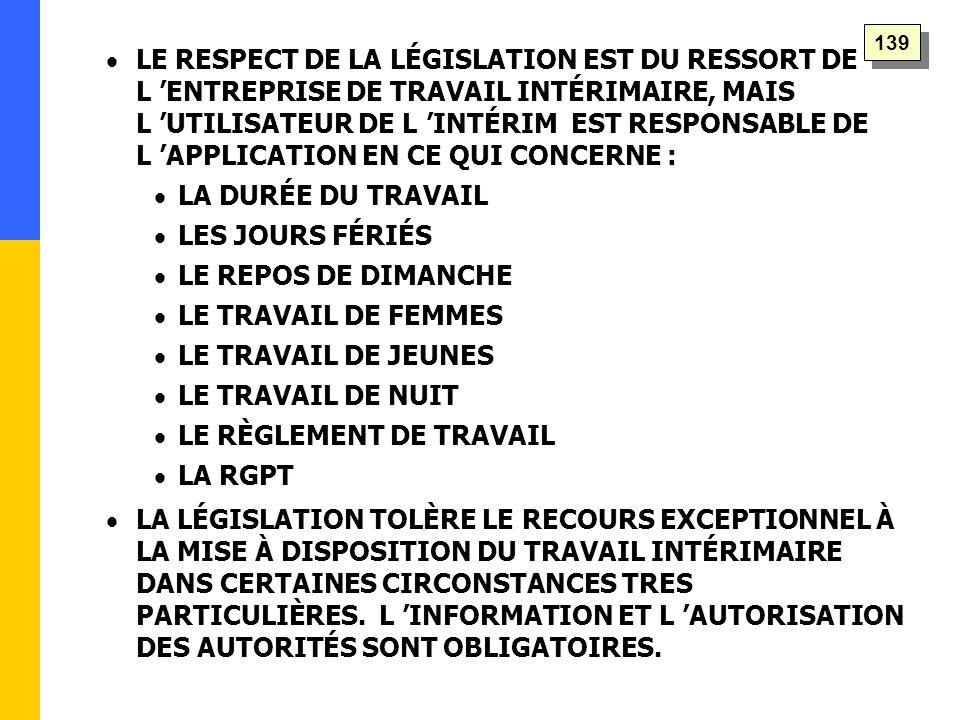   LE RESPECT DE LA LÉGISLATION EST DU RESSORT DE L 'ENTREPRISE DE TRAVAIL INTÉRIMAIRE, MAIS L 'UTILISATEUR DE L 'INTÉRIM EST RESPONSABLE DE L 'APPLICATION EN CE QUI CONCERNE :   LA DURÉE DU TRAVAIL   LES JOURS FÉRIÉS   LE REPOS DE DIMANCHE   LE TRAVAIL DE FEMMES   LE TRAVAIL DE JEUNES   LE TRAVAIL DE NUIT   LE RÈGLEMENT DE TRAVAIL   LA RGPT   LA LÉGISLATION TOLÈRE LE RECOURS EXCEPTIONNEL À LA MISE À DISPOSITION DU TRAVAIL INTÉRIMAIRE DANS CERTAINES CIRCONSTANCES TRES PARTICULIÈRES.
