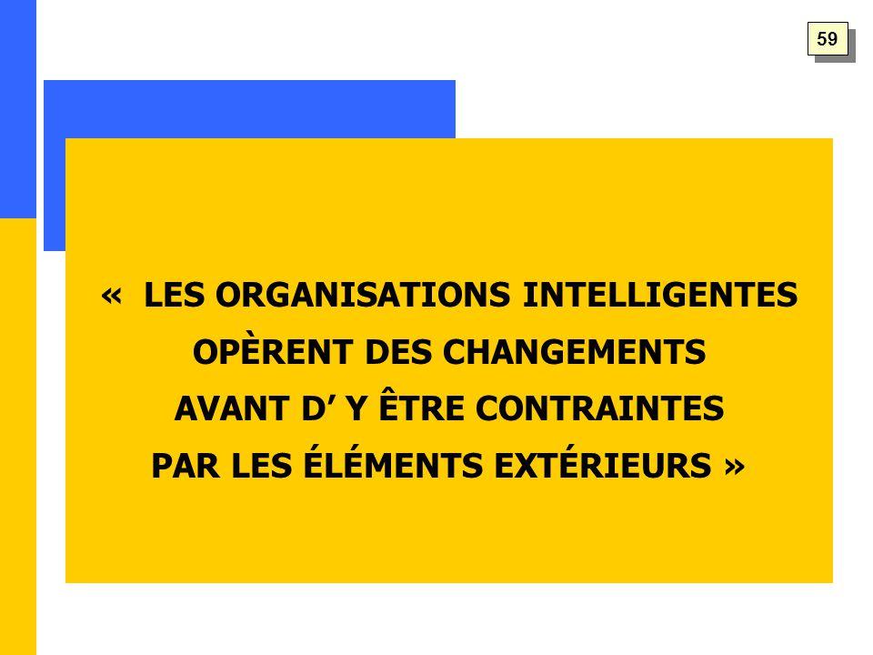 « LES ORGANISATIONS INTELLIGENTES OPÈRENT DES CHANGEMENTS AVANT D' Y ÊTRE CONTRAINTES PAR LES ÉLÉMENTS EXTÉRIEURS » 59