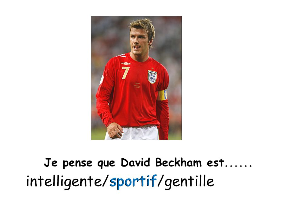 Je pense que David Beckham est...... intelligente/sportif/gentille sportif