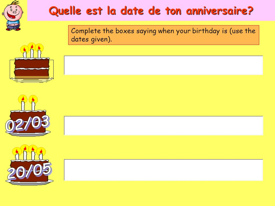 Quelle est la date de ton anniversaire? Complete the boxes saying when your birthday is (use the dates given).