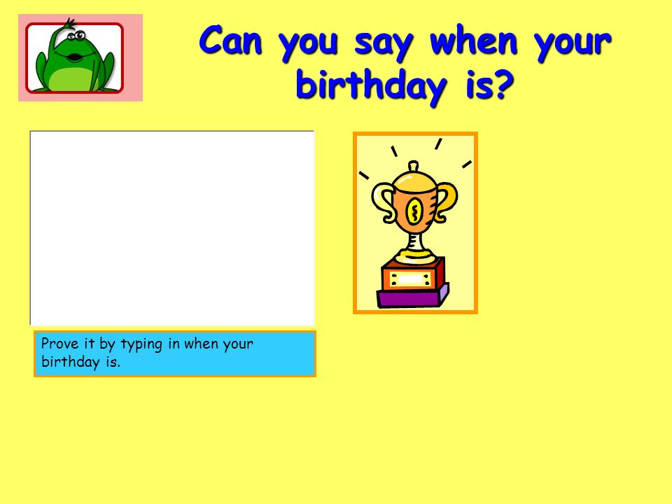 Can you say when your birthday is? Prove it by typing in when your birthday is.