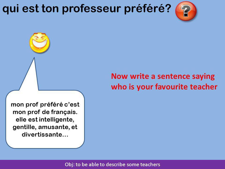 Obj: to be able to describe some teachers qui est ton professeur préféré? mon prof préféré c'est mon prof de français. elle est intelligente, gentille