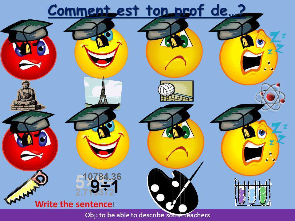 Obj: to be able to describe some teachers Comment est ton prof de…? Write the sentence !