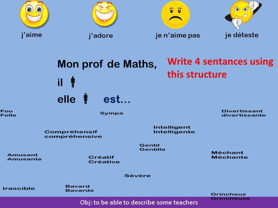 Obj: to be able to describe some teachers j'aime j'adore je n'aime pas je déteste Mon prof de Maths, il  elle  est… Write 4 sentances using this structure