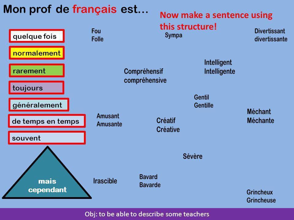 Obj: to be able to describe some teachers quelque fois normalement rarement toujours généralement de temps en temps Mon prof de français est… mais cependant souvent Now make a sentence using this structure!
