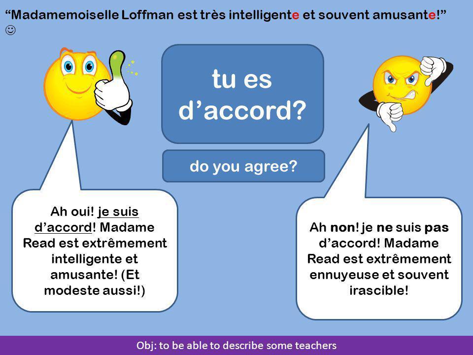 """Obj: to be able to describe some teachers """"Madamemoiselle Loffman est très intelligente et souvent amusante!"""" tu es d'accord? do you agree? Ah oui! je"""