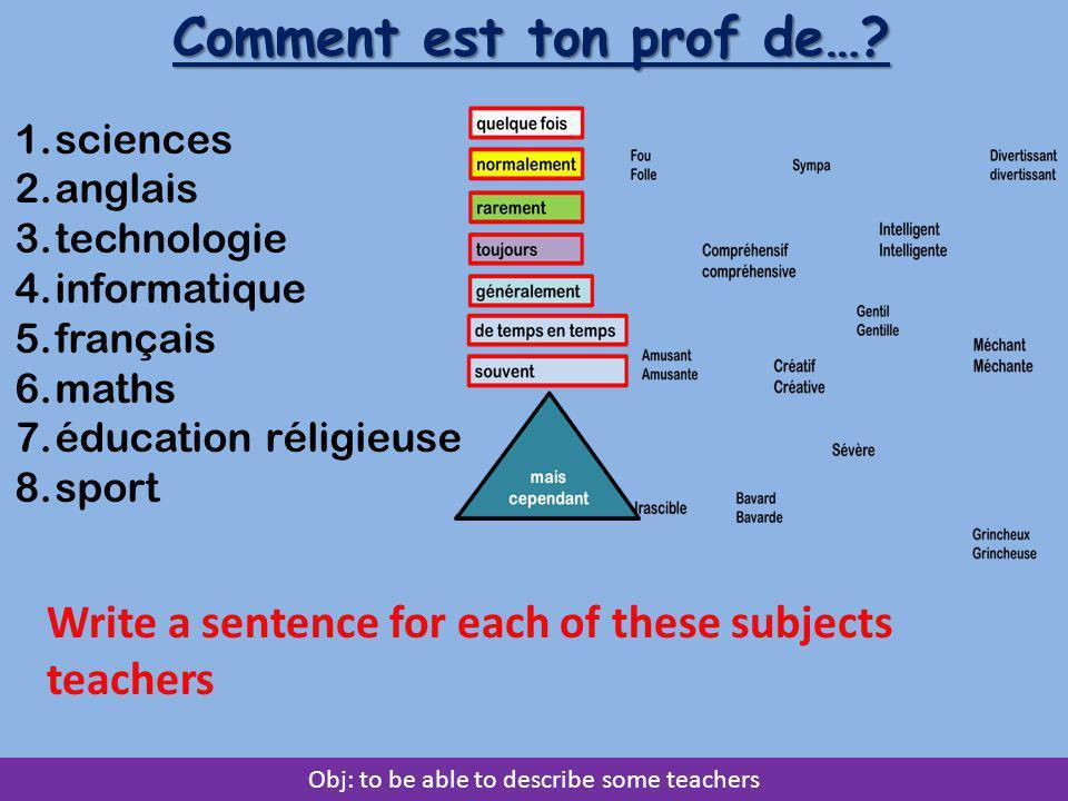 Obj: to be able to describe some teachers Comment est ton prof de…? 1.sciences 2.anglais 3.technologie 4.informatique 5.français 6.maths 7.éducation r