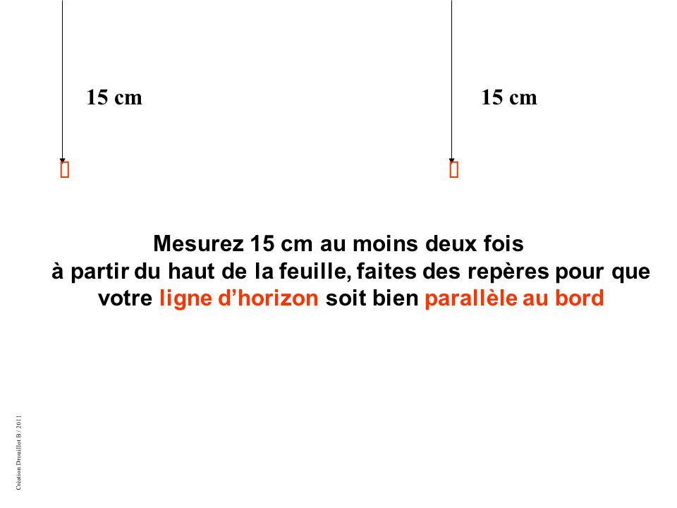 Création Drouillot B / 2011 Mesurez 15 cm au moins deux fois à partir du haut de la feuille, faites des repères pour que votre ligne d'horizon soit bien parallèle au bord 15 cm 