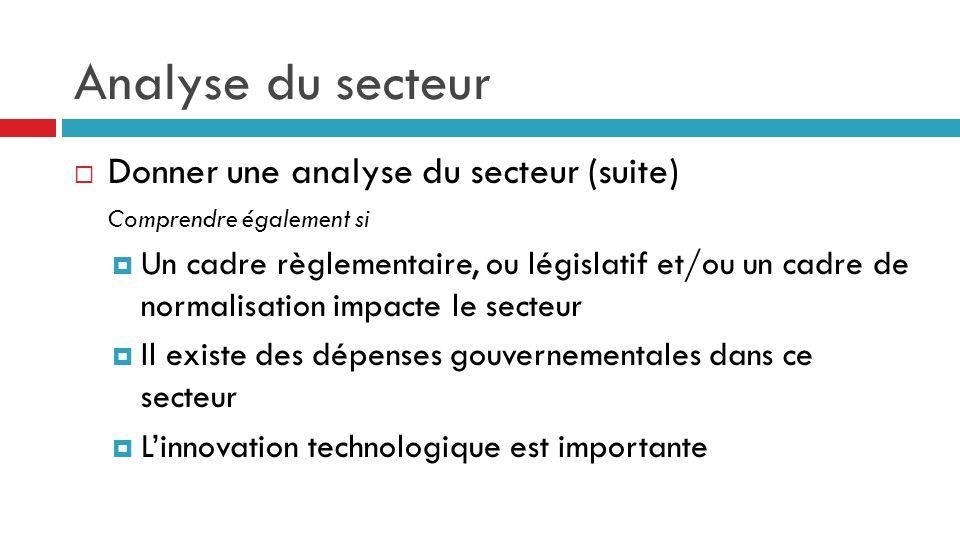 Analyse du secteur  Donner une analyse du secteur (suite) Comprendre également si  Un cadre règlementaire, ou législatif et/ou un cadre de normalisa