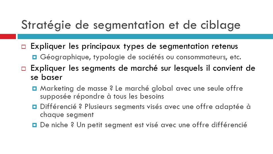 Stratégie de segmentation et de ciblage  Expliquer les principaux types de segmentation retenus  Géographique, typologie de sociétés ou consommateur