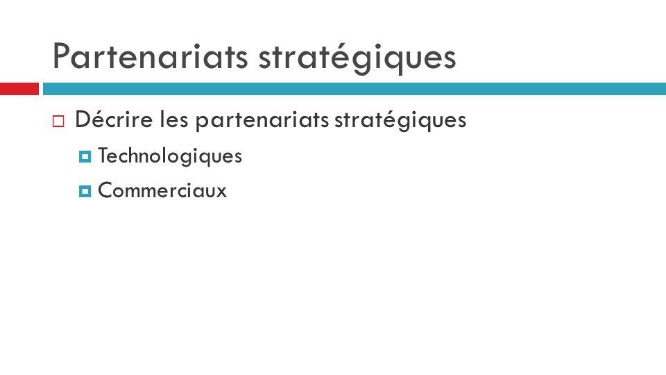 Partenariats stratégiques  Décrire les partenariats stratégiques  Technologiques  Commerciaux