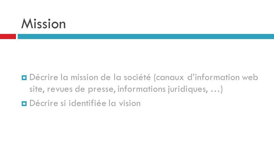 Mission  Décrire la mission de la société (canaux d'information web site, revues de presse, informations juridiques, …)  Décrire si identifiée la vi