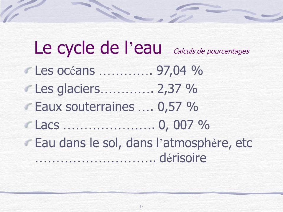 1/ Le cycle de l ' eau – Calculs de pourcentages Les oc é ans …………. 97,04 % Les glaciers …………. 2,37 % Eaux souterraines …. 0,57 % Lacs …………………. 0, 007