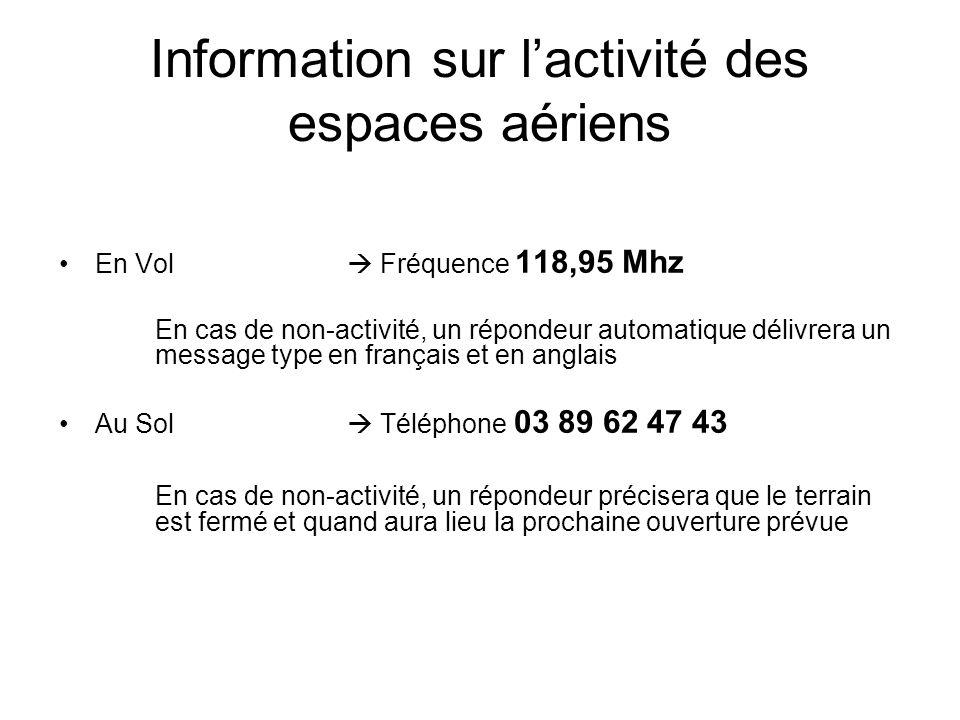 Information sur l'activité des espaces aériens En Vol  Fréquence 118,95 Mhz En cas de non-activité, un répondeur automatique délivrera un message type en français et en anglais Au Sol  Téléphone 03 89 62 47 43 En cas de non-activité, un répondeur précisera que le terrain est fermé et quand aura lieu la prochaine ouverture prévue