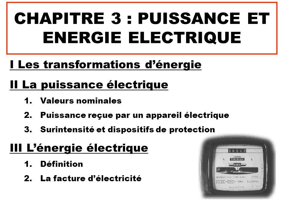CHAPITRE 3 : PUISSANCE ET ENERGIE ELECTRIQUE I Les transformations d'énergie II La puissance électrique 1.Valeurs nominales 2.Puissance reçue par un appareil électrique 3.Surintensité et dispositifs de protection III L'énergie électrique 1.Définition 2.La facture d'électricité