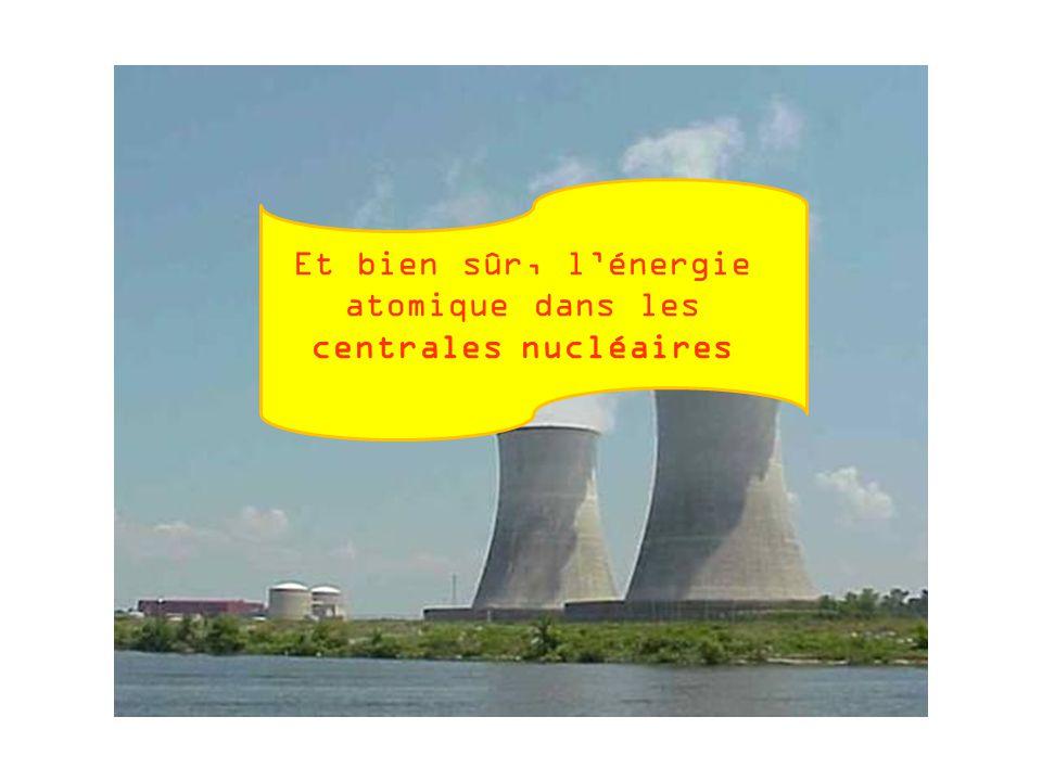 Et bien sûr, l'énergie atomique dans les centrales nucléaires