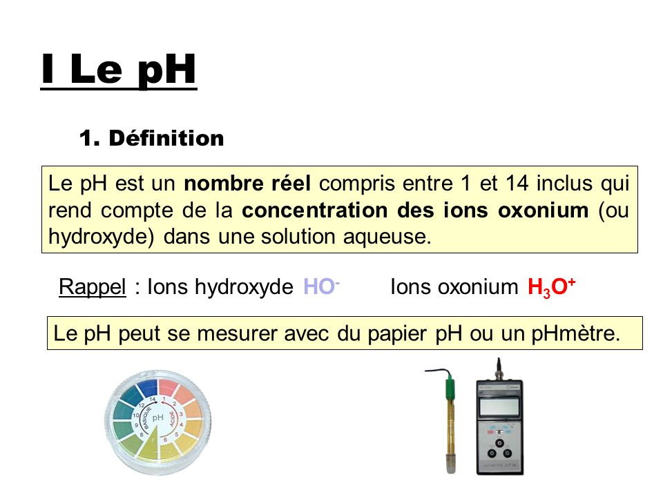 I Le pH 1. Définition Le pH est un nombre réel compris entre 1 et 14 inclus qui rend compte de la concentration des ions oxonium (ou hydroxyde) dans u