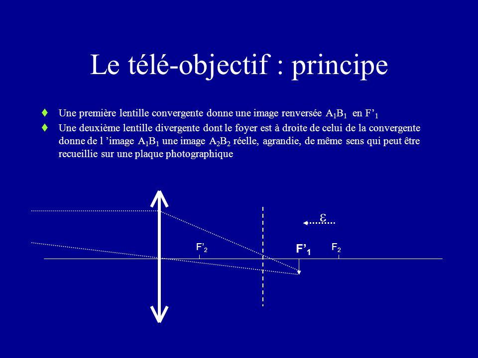 Le télé-objectif : principe  Une première lentille convergente donne une image renversée A 1 B 1 en F' 1  Une deuxième lentille divergente dont le foyer est à droite de celui de la convergente donne de l 'image A 1 B 1 une image A 2 B 2 réelle, agrandie, de même sens qui peut être recueillie sur une plaque photographique F' 2 F2F2 F' 1 