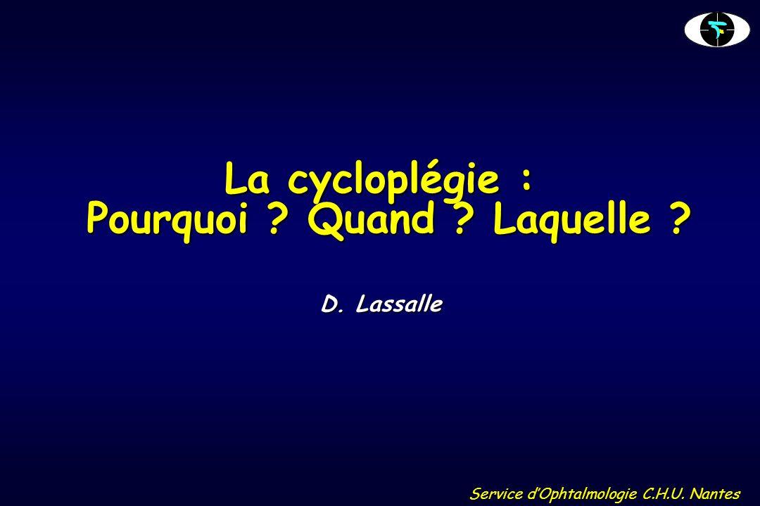 Service d'Ophtalmologie C.H.U. Nantes La cycloplégie : Pourquoi ? Quand ? Laquelle ? D. Lassalle
