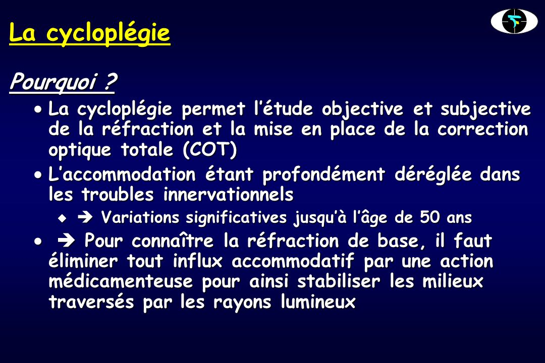 La cycloplégie Pourquoi ?  La cycloplégie permet l'étude objective et subjective de la réfraction et la mise en place de la correction optique totale