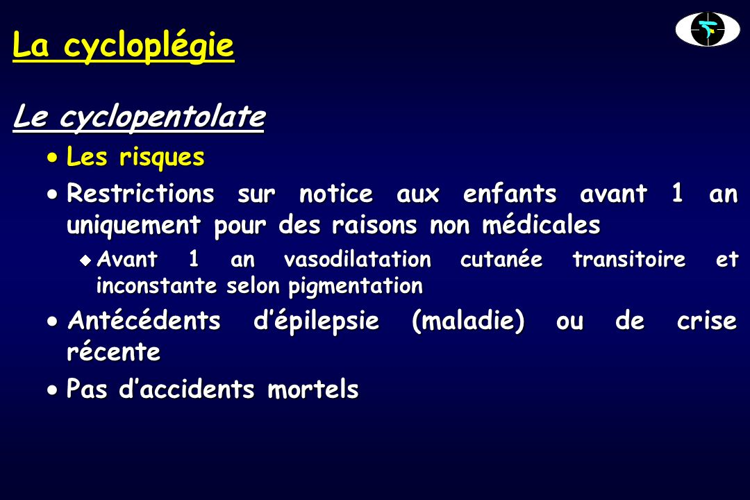 La cycloplégie Le cyclopentolate  Les risques  Restrictions sur notice aux enfants avant 1 an uniquement pour des raisons non médicales  Avant 1 an