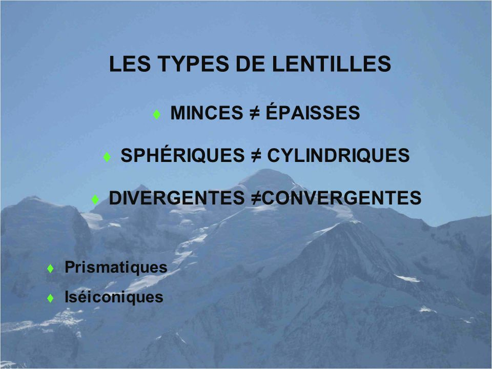 LES TYPES DE LENTILLES  MINCES ≠ ÉPAISSES  SPHÉRIQUES ≠ CYLINDRIQUES  DIVERGENTES ≠CONVERGENTES  Prismatiques  Iséiconiques