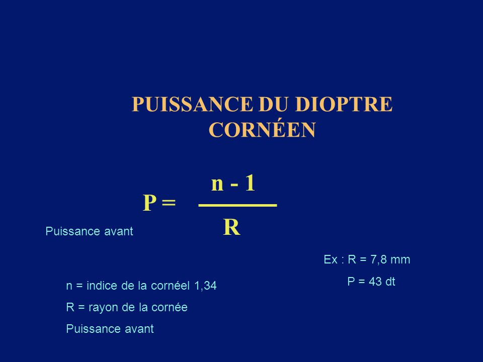 PUISSANCE DU DIOPTRE CORNÉEN P = n - 1 R n = indice de la cornéel 1,34 R = rayon de la cornée Puissance avant Ex : R = 7,8 mm P = 43 dt Puissance avan