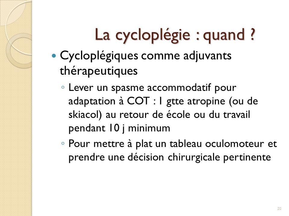 La cycloplégie : quand ? Cycloplégiques comme adjuvants thérapeutiques ◦ Lever un spasme accommodatif pour adaptation à COT : 1 gtte atropine (ou de s
