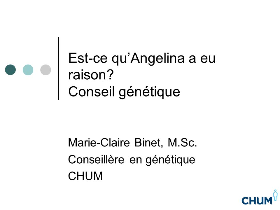 Est-ce qu'Angelina a eu raison? Conseil génétique Marie-Claire Binet, M.Sc. Conseillère en génétique CHUM