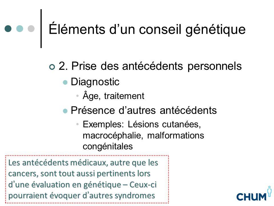 Éléments d'un conseil génétique 2. Prise des antécédents personnels Diagnostic Âge, traitement Présence d'autres antécédents Exemples: Lésions cutanée