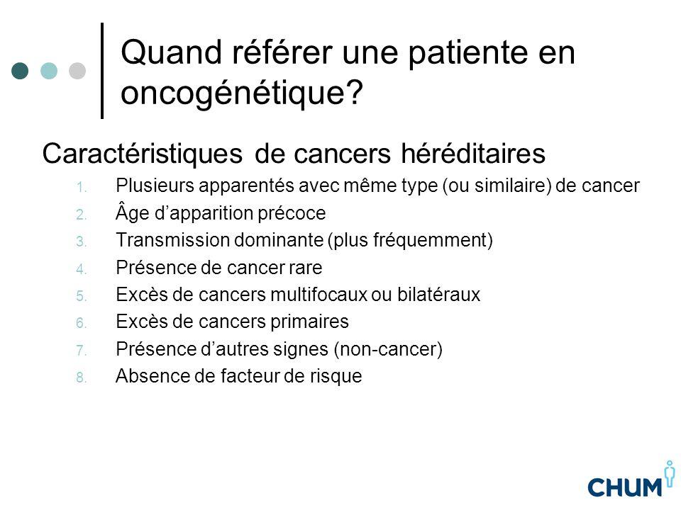 Quand référer une patiente en oncogénétique? Caractéristiques de cancers héréditaires 1. Plusieurs apparentés avec même type (ou similaire) de cancer