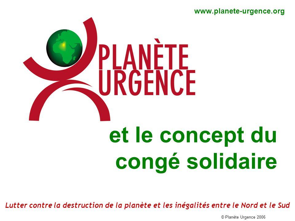 et le concept du congé solidaire www.planete-urgence.org © Planète Urgence 2006 Lutter contre la destruction de la planète et les inégalités entre le