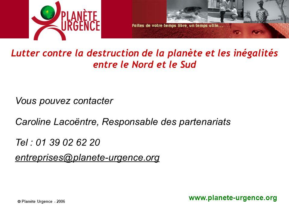 Vous pouvez contacter Caroline Lacoëntre, Responsable des partenariats Tel : 01 39 02 62 20 entreprises@planete-urgence.org www.planete-urgence.org 