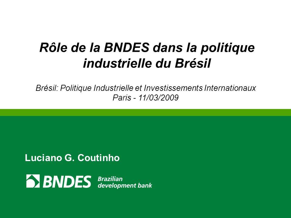 Rôle de la BNDES dans la politique industrielle du Brésil Brésil: Politique Industrielle et Investissements Internationaux Paris - 11/03/2009 Luciano G.