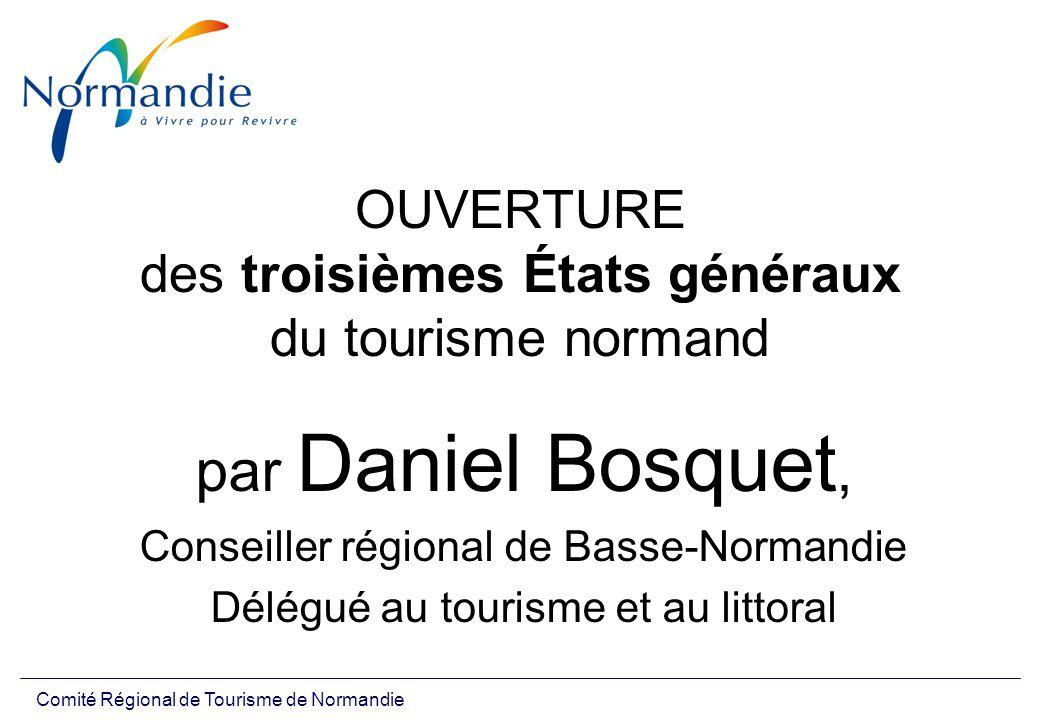 Comité Régional de Tourisme de Normandie OUVERTURE des troisièmes États généraux du tourisme normand par Daniel Bosquet, Conseiller régional de Basse-Normandie Délégué au tourisme et au littoral