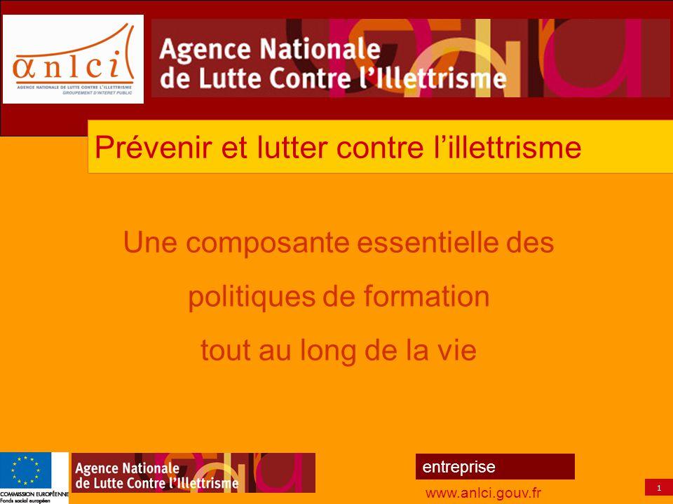 1 entreprise www.anlci.gouv.fr Une composante essentielle des politiques de formation tout au long de la vie Prévenir et lutter contre l'illettrisme