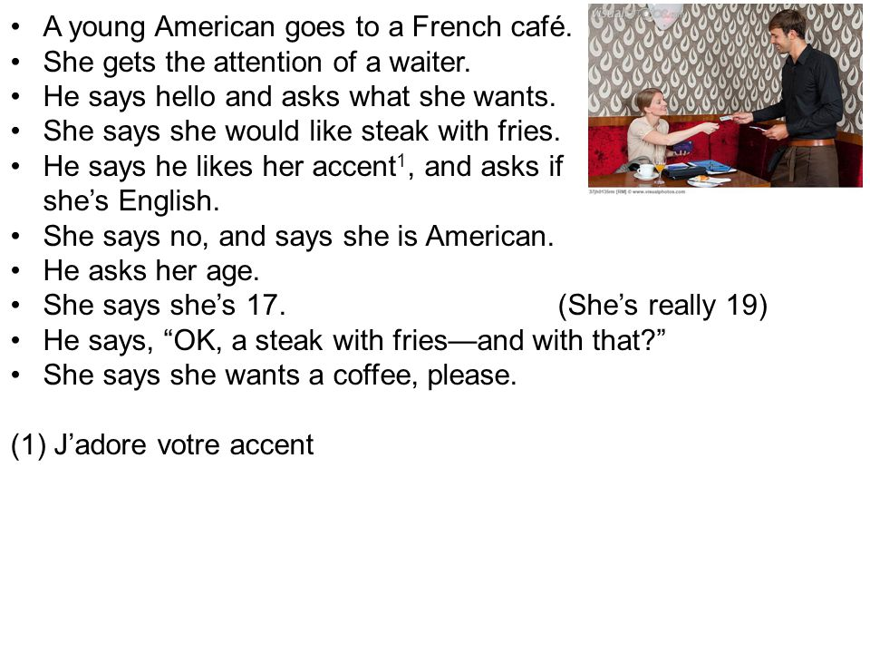 A young American goes to a French café. She gets the attention of a waiter. He says hello and asks what she wants. She says she would like steak with